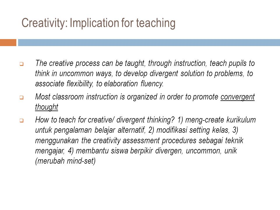 Creativity: Implication for teaching  The creative process can be taught, through instruction, teach pupils to think in uncommon ways, to develop divergent solution to problems, to associate flexibility, to elaboration fluency.