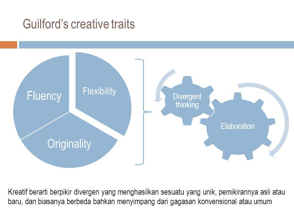 Guilford's creative traits Elaboration Divergent thinking Flexibility Originality Fluency Kreatif berarti berpikir divergen yang menghasilkan sesuatu yang unik, pemikirannya asli atau baru, dan biasanya berbeda bahkan menyimpang dari gagasan konvensional atau umum
