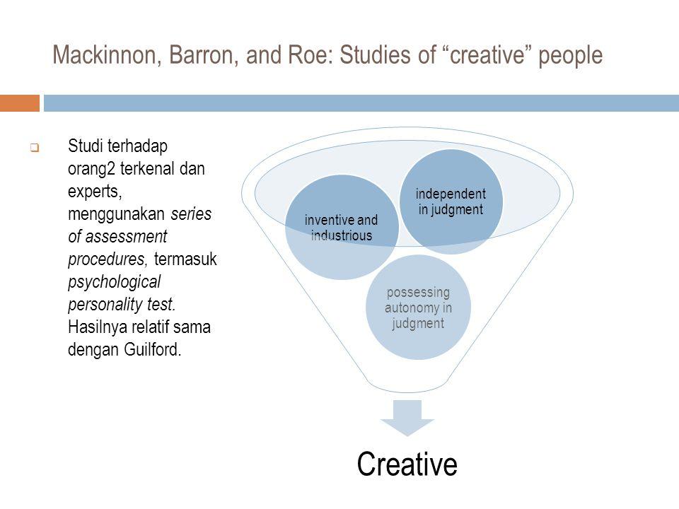 Mackinnon, Barron, and Roe: Studies of creative people  Studi terhadap orang2 terkenal dan experts, menggunakan series of assessment procedures, termasuk psychological personality test.