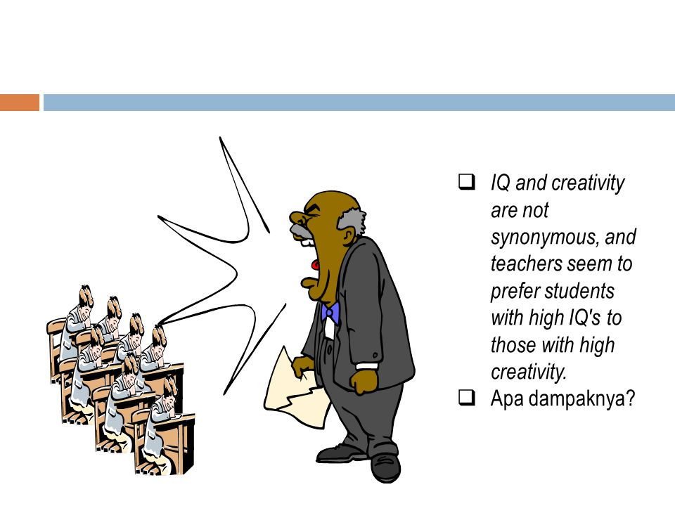 IQ and creativity are not synonymous, and teachers seem to prefer students with high IQ s to those with high creativity.