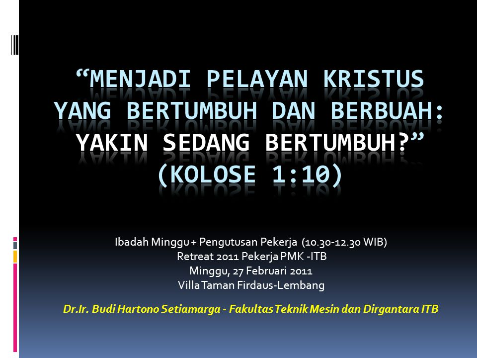 Ibadah Minggu + Pengutusan Pekerja (10.30-12.30 WIB) Retreat 2011 Pekerja PMK -ITB Minggu, 27 Februari 2011 Villa Taman Firdaus-Lembang Dr.Ir. Budi Ha