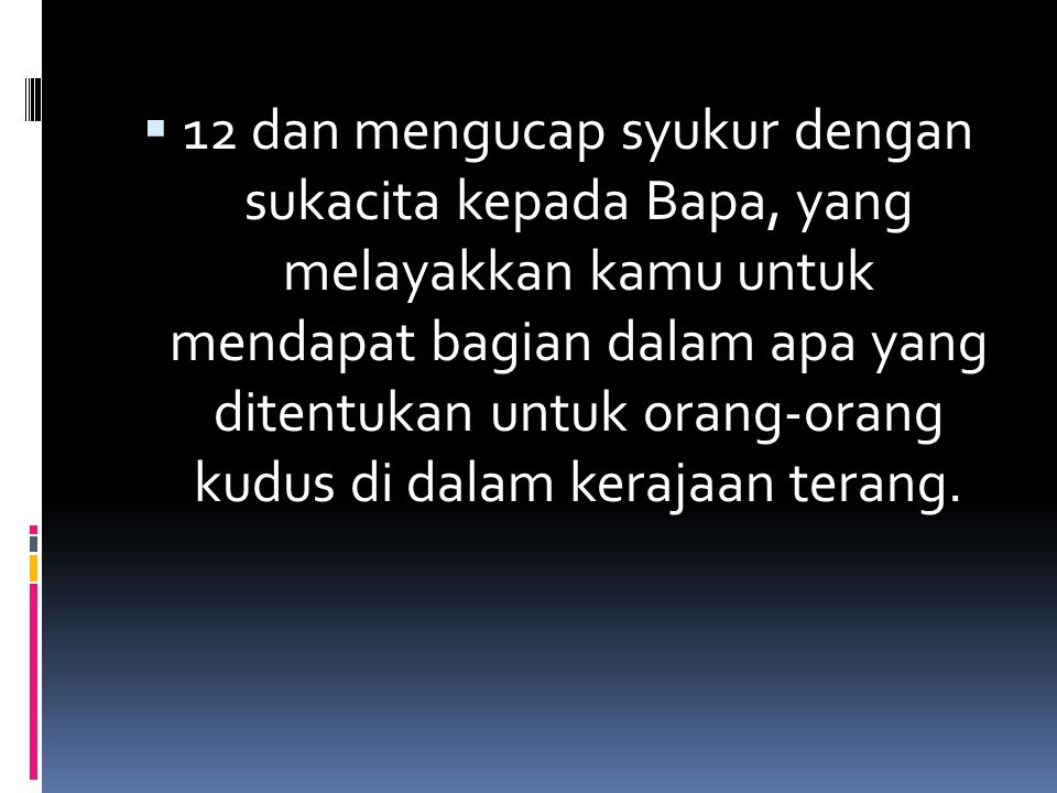  12 dan mengucap syukur dengan sukacita kepada Bapa, yang melayakkan kamu untuk mendapat bagian dalam apa yang ditentukan untuk orang-orang kudus di