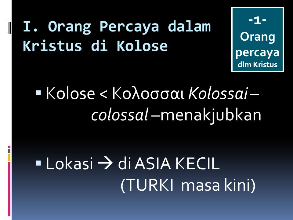 I. Orang Percaya dalam Kristus di Kolose  Kolose < Κολοσσαι Kolossai – colossal –menakjubkan  Lokasi  di ASIA KECIL (TURKI masa kini) -1- Orang per