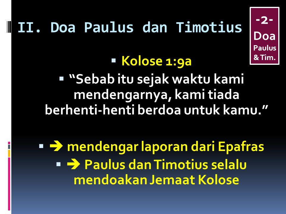 "II. Doa Paulus dan Timotius  Kolose 1:9a  ""Sebab itu sejak waktu kami mendengarnya, kami tiada berhenti-henti berdoa untuk kamu.""   mendengar lapo"