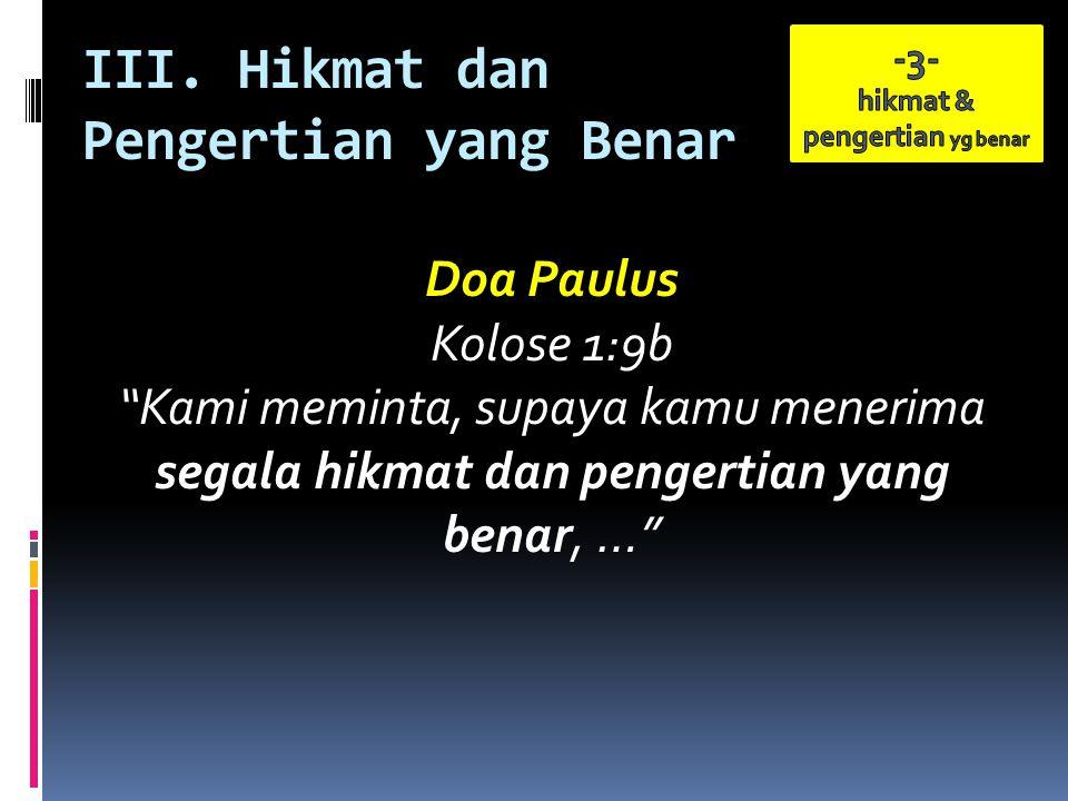 """III. Hikmat dan Pengertian yang Benar Doa Paulus Kolose 1:9b """"Kami meminta, supaya kamu menerima segala hikmat dan pengertian yang benar, …"""""""