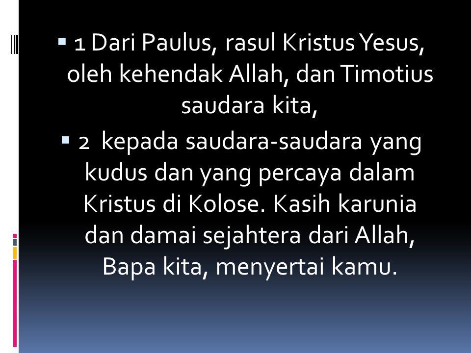  1 Dari Paulus, rasul Kristus Yesus, oleh kehendak Allah, dan Timotius saudara kita,  2 kepada saudara-saudara yang kudus dan yang percaya dalam Kri