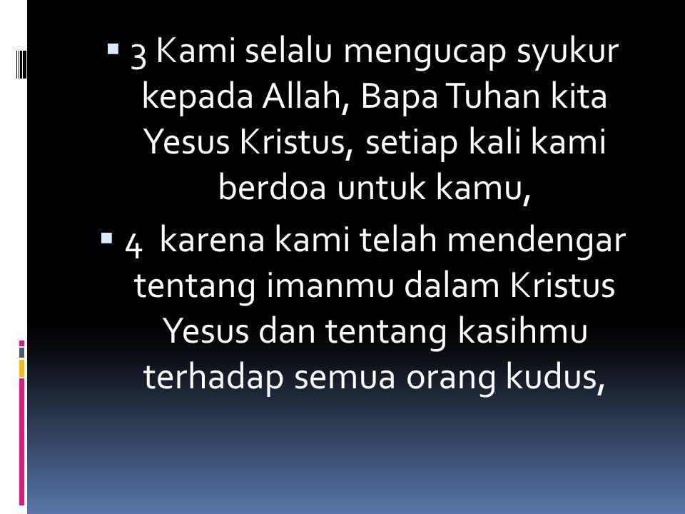  3 Kami selalu mengucap syukur kepada Allah, Bapa Tuhan kita Yesus Kristus, setiap kali kami berdoa untuk kamu,  4 karena kami telah mendengar tenta