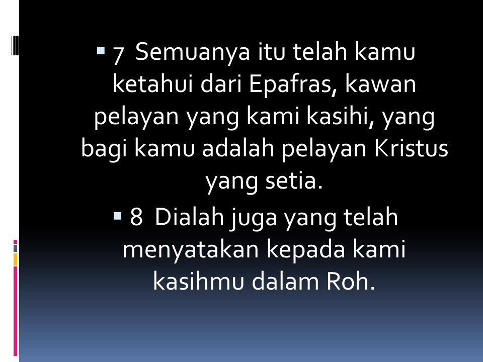  9 Sebab itu sejak waktu kami mendengarnya, kami tiada berhenti-henti berdoa untuk kamu.// Kami meminta, supaya kamu menerima segala hikmat dan pengertian yang benar, // untuk mengetahui kehendak Tuhan dengan sempurna,