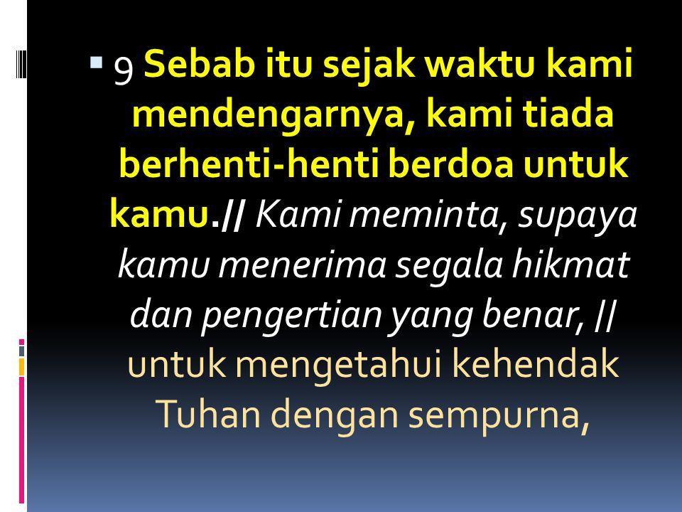  9 Sebab itu sejak waktu kami mendengarnya, kami tiada berhenti-henti berdoa untuk kamu.// Kami meminta, supaya kamu menerima segala hikmat dan penge