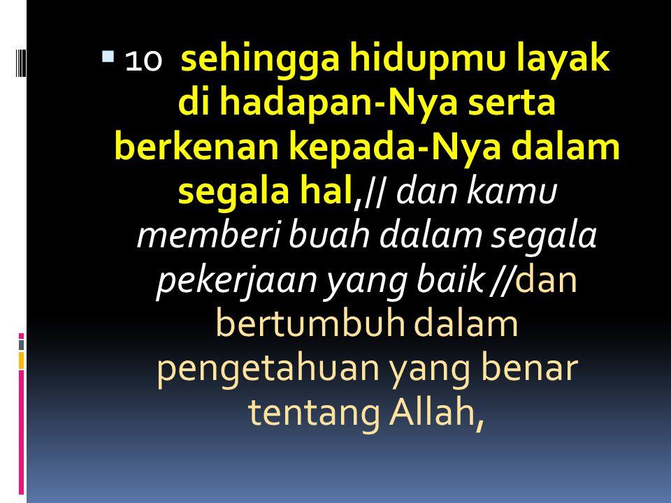  10 sehingga hidupmu layak di hadapan-Nya serta berkenan kepada-Nya dalam segala hal,// dan kamu memberi buah dalam segala pekerjaan yang baik //dan