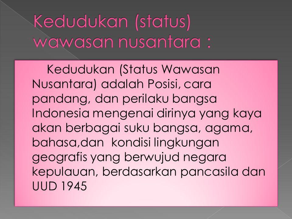 Kedudukan (Status Wawasan Nusantara) adalah Posisi, cara pandang, dan perilaku bangsa Indonesia mengenai dirinya yang kaya akan berbagai suku bangsa,