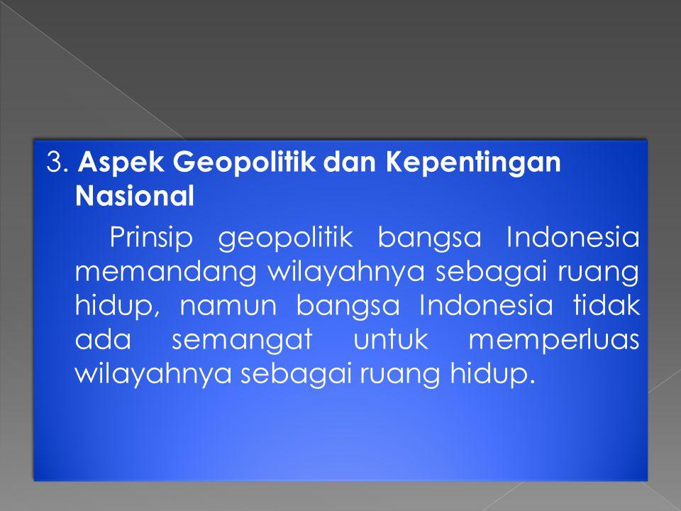 3. Aspek Geopolitik dan Kepentingan Nasional Prinsip geopolitik bangsa Indonesia memandang wilayahnya sebagai ruang hidup, namun bangsa Indonesia tida