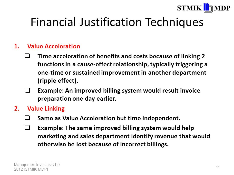 Financial Justification Techniques 1.Value Acceleration  Time acceleration of benefits and costs because of linking 2 functions in a cause-effect relationship, typically triggering a one-time or sustained improvement in another department (ripple effect).