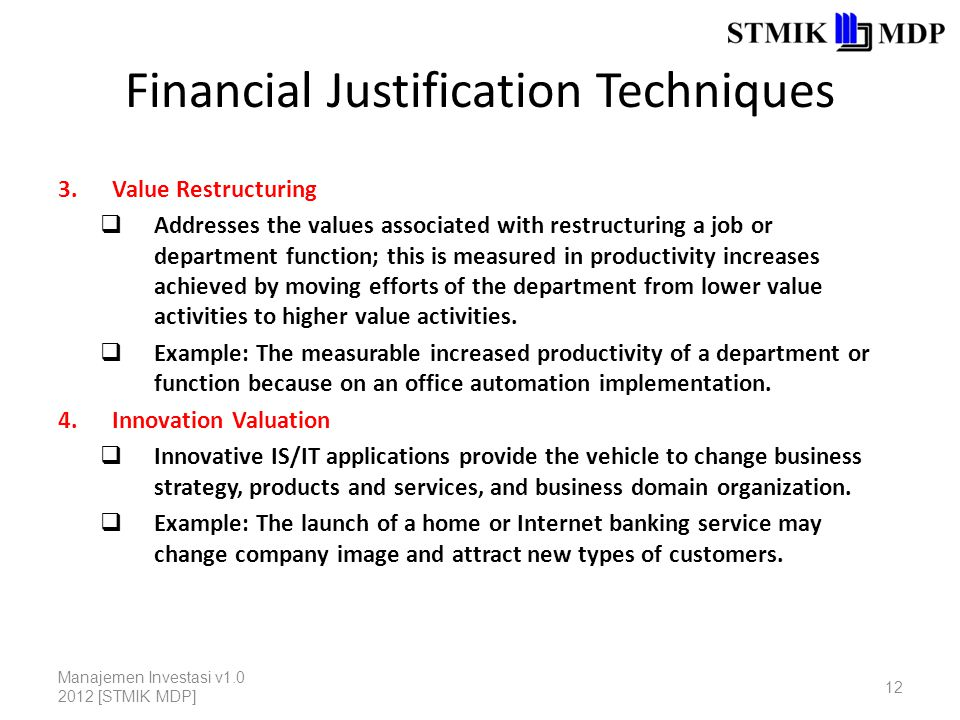 Financial Justification Techniques 3.Value Restructuring  Addresses the values associated with restructuring a job or department function; this is measured in productivity increases achieved by moving efforts of the department from lower value activities to higher value activities.