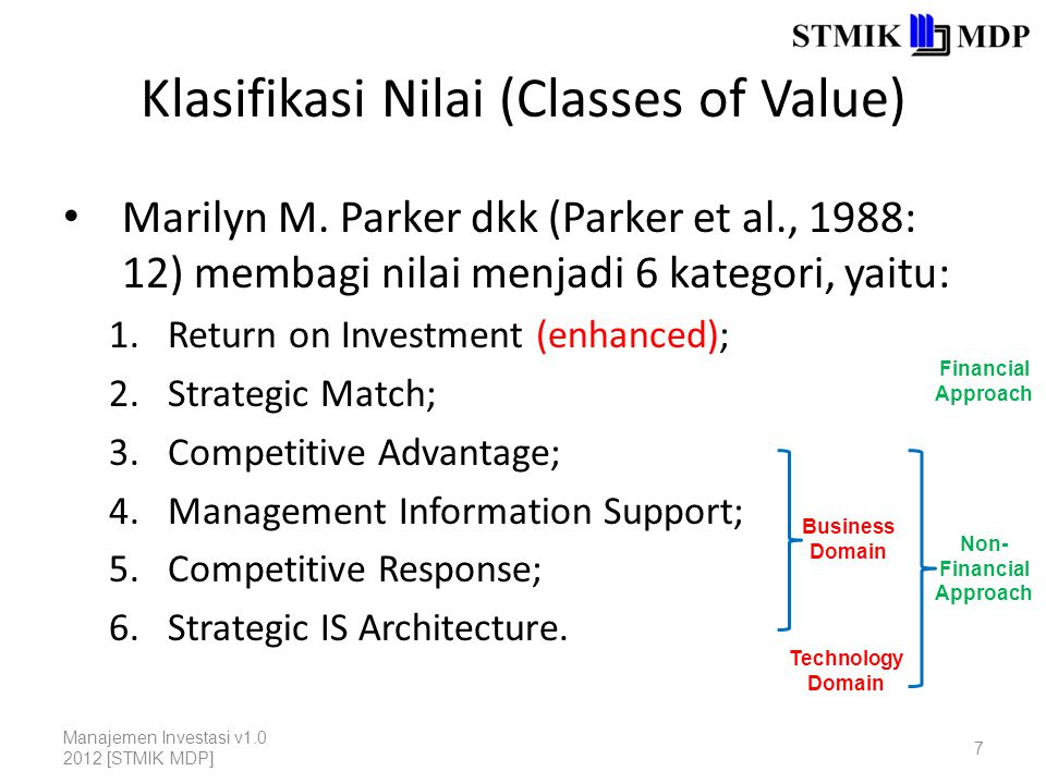 Klasifikasi Nilai (Classes of Value) 1.Return on Investment is derived from traditional cost- benefit analysis (CBA) and reflects advanced ideas on defining the financial effects (both cost and benefit) from information technology.