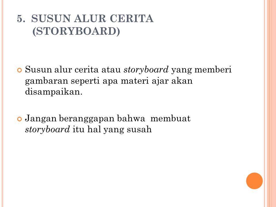 5. SUSUN ALUR CERITA (STORYBOARD) Susun alur cerita atau storyboard yang memberi gambaran seperti apa materi ajar akan disampaikan. Jangan beranggapan