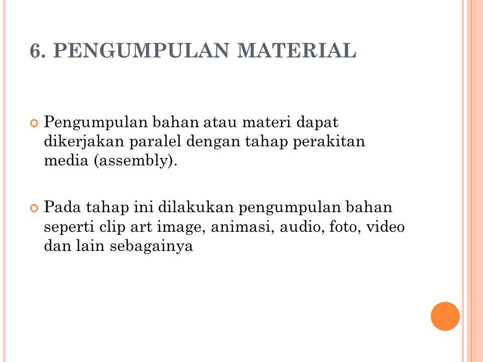 6. PENGUMPULAN MATERIAL Pengumpulan bahan atau materi dapat dikerjakan paralel dengan tahap perakitan media (assembly). Pada tahap ini dilakukan pengu