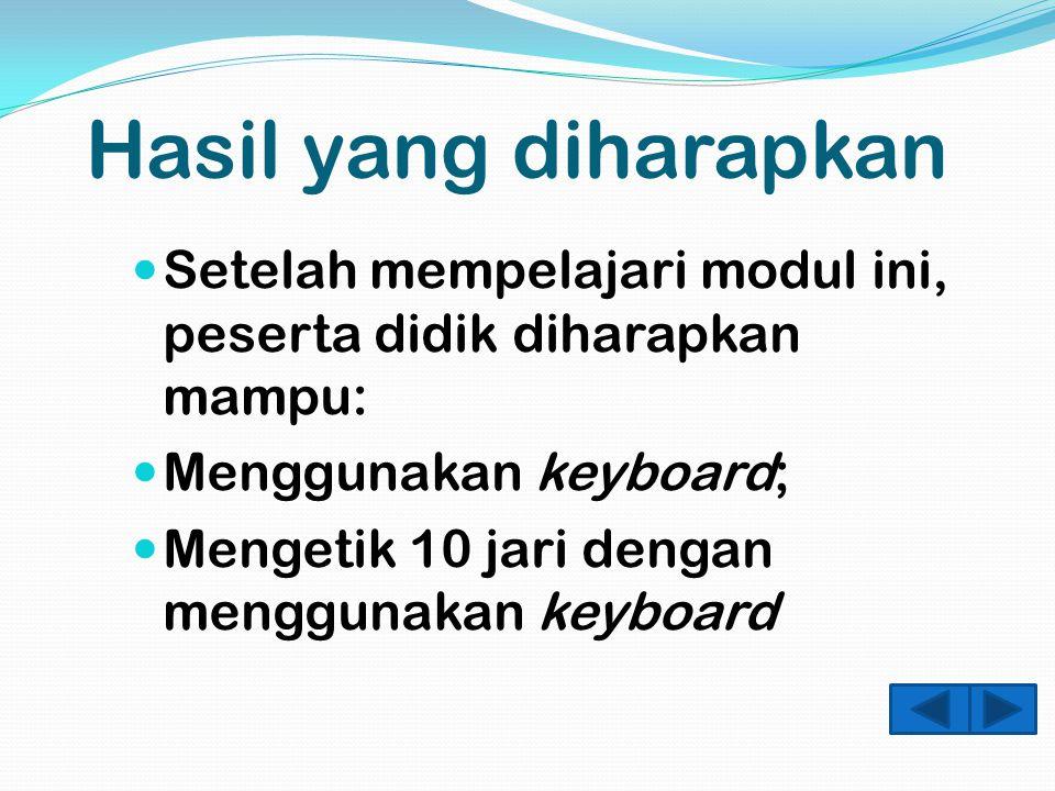 Hasil yang diharapkan Setelah mempelajari modul ini, peserta didik diharapkan mampu: Menggunakan keyboard; Mengetik 10 jari dengan menggunakan keyboard