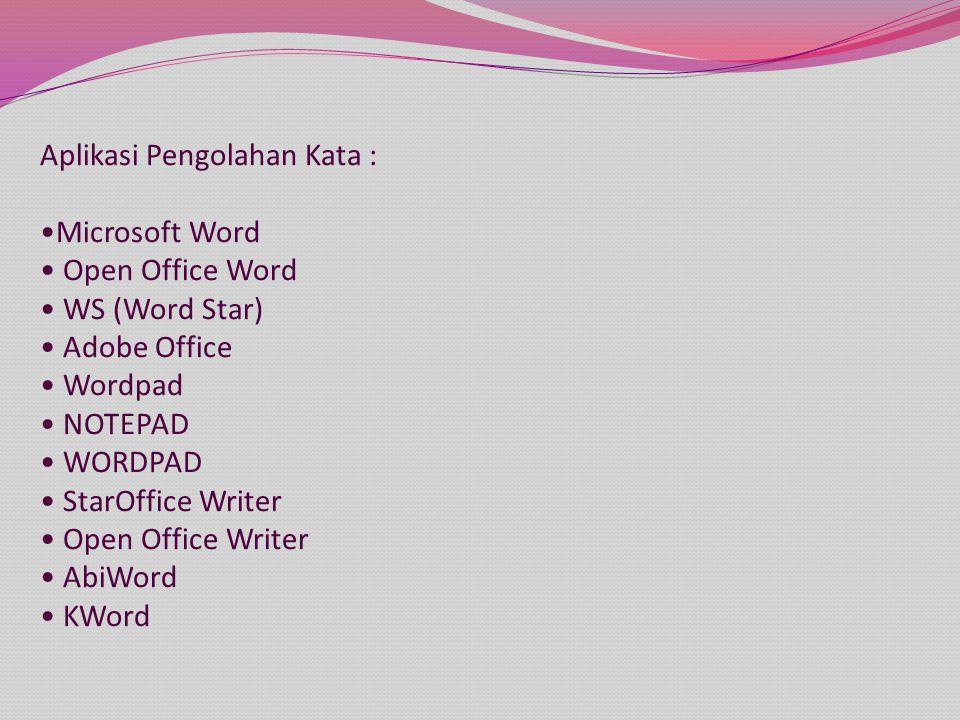 Aplikasi Pengolahan Kata : Microsoft Word Open Office Word WS (Word Star) Adobe Office Wordpad NOTEPAD WORDPAD StarOffice Writer Open Office Writer AbiWord KWord