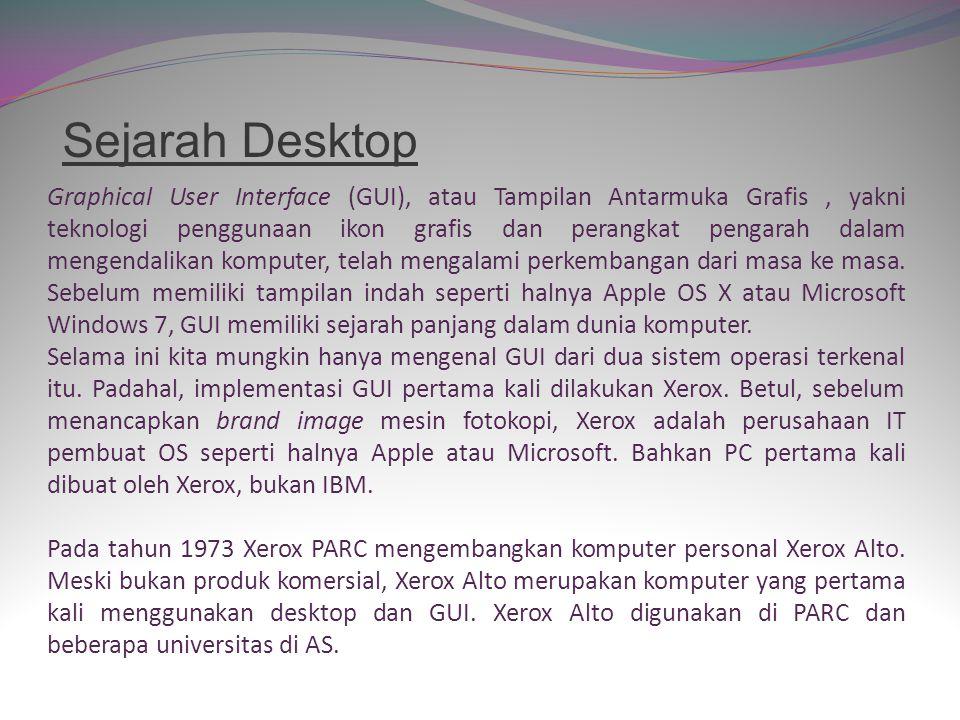 Sejarah Desktop Graphical User Interface (GUI), atau Tampilan Antarmuka Grafis, yakni teknologi penggunaan ikon grafis dan perangkat pengarah dalam mengendalikan komputer, telah mengalami perkembangan dari masa ke masa.