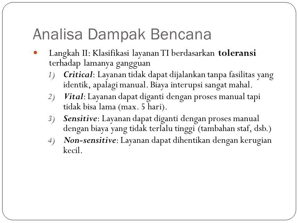 Analisa Dampak Bencana 14 Langkah II: Klasifikasi layanan TI berdasarkan toleransi terhadap lamanya gangguan 1) Critical: Layanan tidak dapat dijalankan tanpa fasilitas yang identik, apalagi manual.