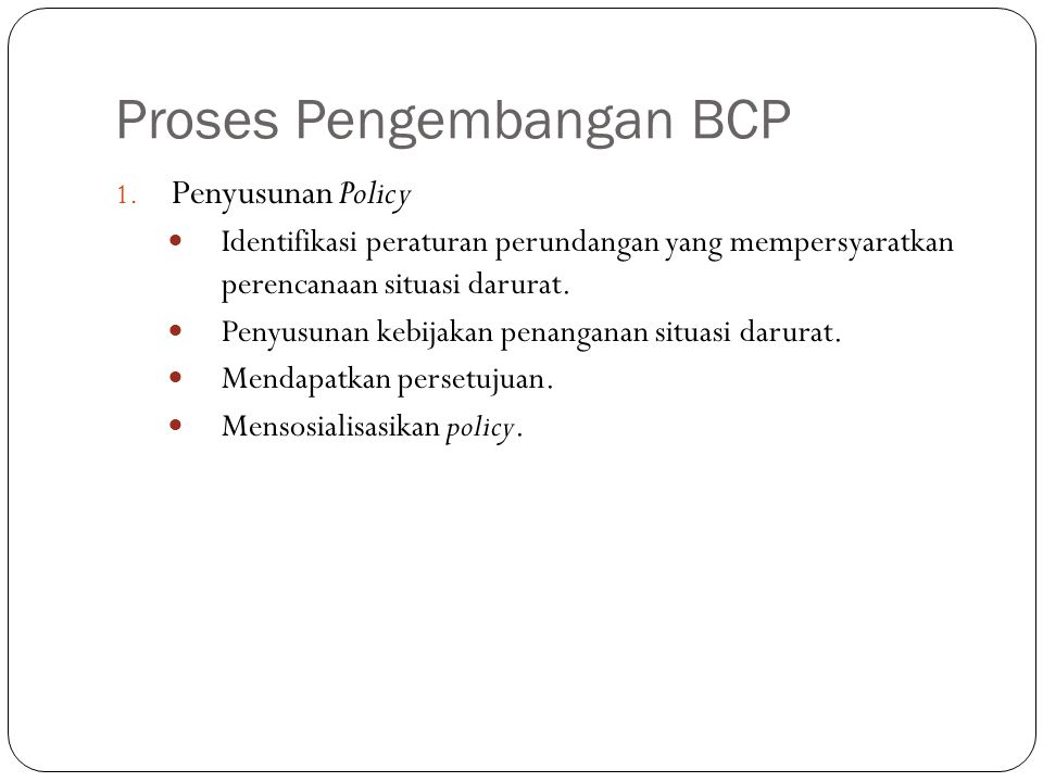 Proses Pengembangan BCP 6 1. Penyusunan Policy Identifikasi peraturan perundangan yang mempersyaratkan perencanaan situasi darurat. Penyusunan kebijak