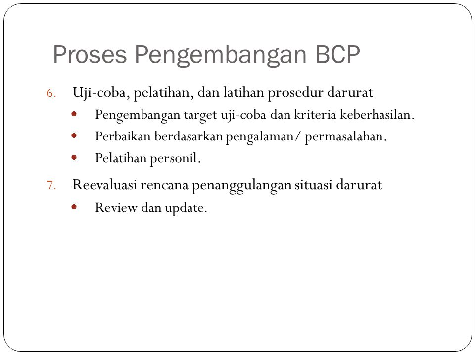Proses Pengembangan BCP 9 6. Uji-coba, pelatihan, dan latihan prosedur darurat Pengembangan target uji-coba dan kriteria keberhasilan. Perbaikan berda
