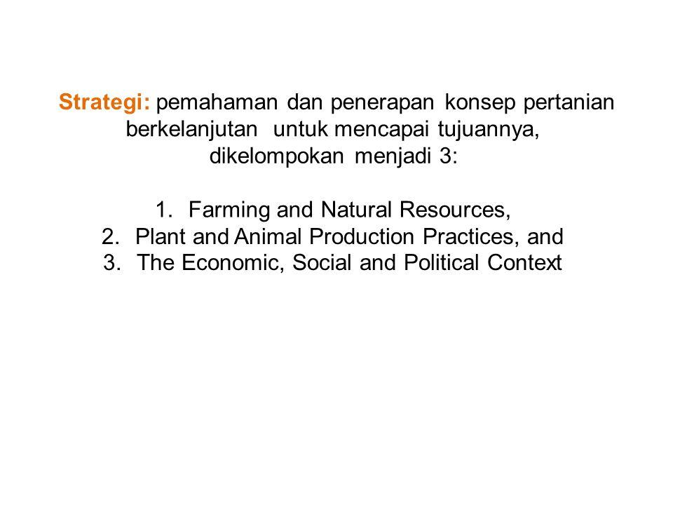 Strategi: pemahaman dan penerapan konsep pertanian berkelanjutanuntuk mencapai tujuannya, dikelompokan menjadi 3: 1.Farming and Natural Resources, 2.