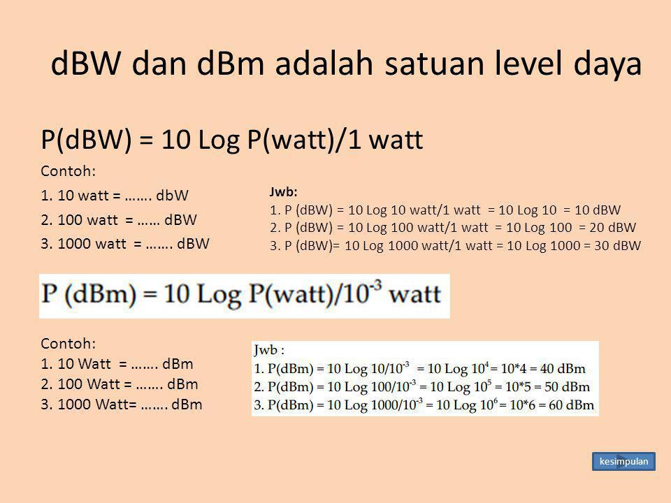 dBW dan dBm adalah satuan level daya P(dBW) = 10 Log P(watt)/1 watt Contoh: 1. 10 watt = ……. dbW 2. 100 watt = …… dBW 3. 1000 watt = ……. dBW Jwb: 1. P