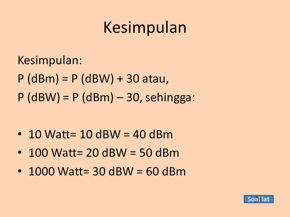 Kesimpulan Kesimpulan: P (dBm) = P (dBW) + 30 atau, P (dBW) = P (dBm) – 30, sehingga: 10 Watt= 10 dBW = 40 dBm 100 Watt= 20 dBW = 50 dBm 1000 Watt= 30