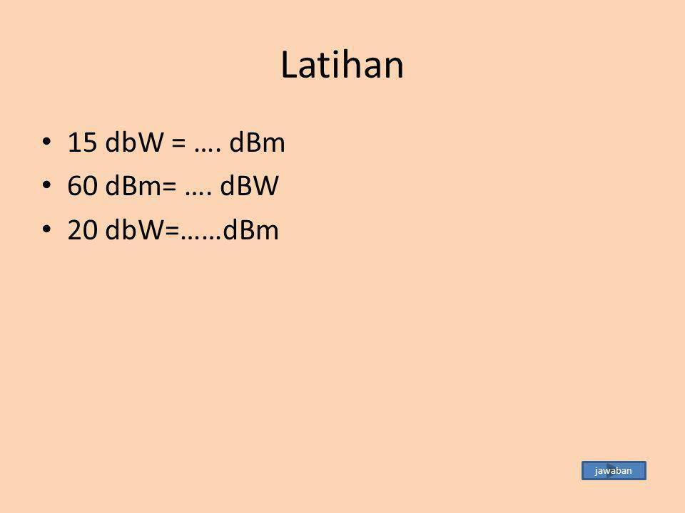 Jawaban Latihan 15 dbW = ….dBm  15 + 30 = 45 dBm 60 dBm= ….