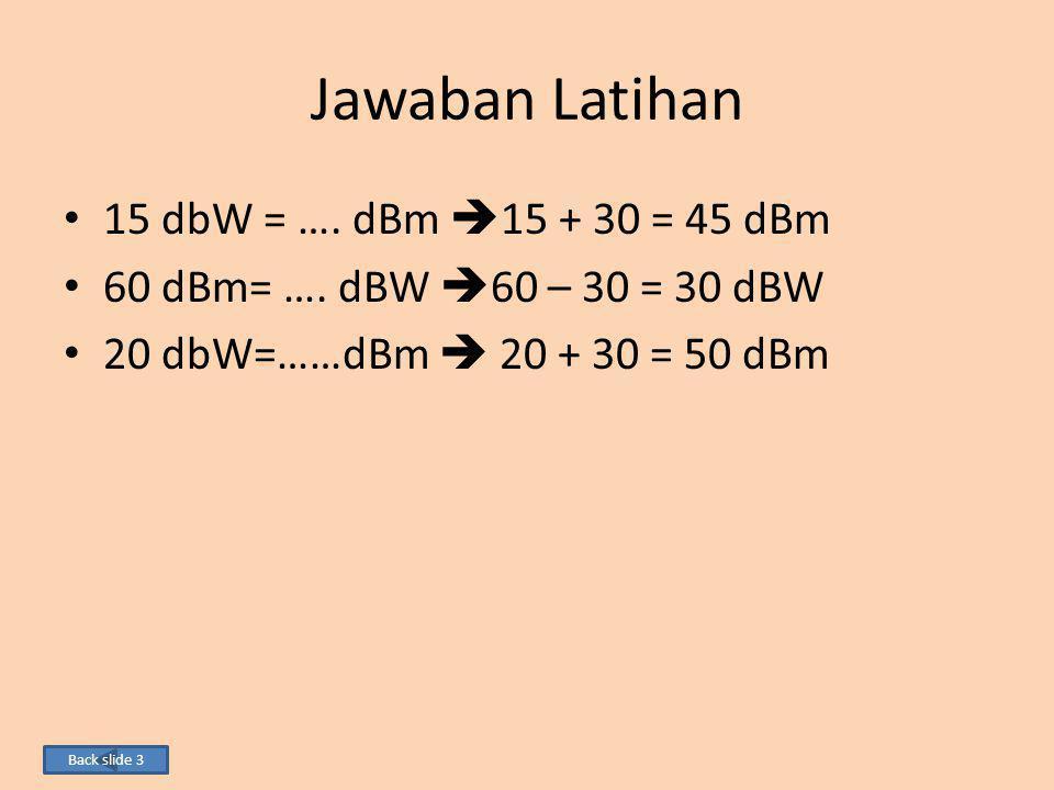 Jawaban Latihan 15 dbW = …. dBm  15 + 30 = 45 dBm 60 dBm= …. dBW  60 – 30 = 30 dBW 20 dbW=……dBm  20 + 30 = 50 dBm Back slide 3