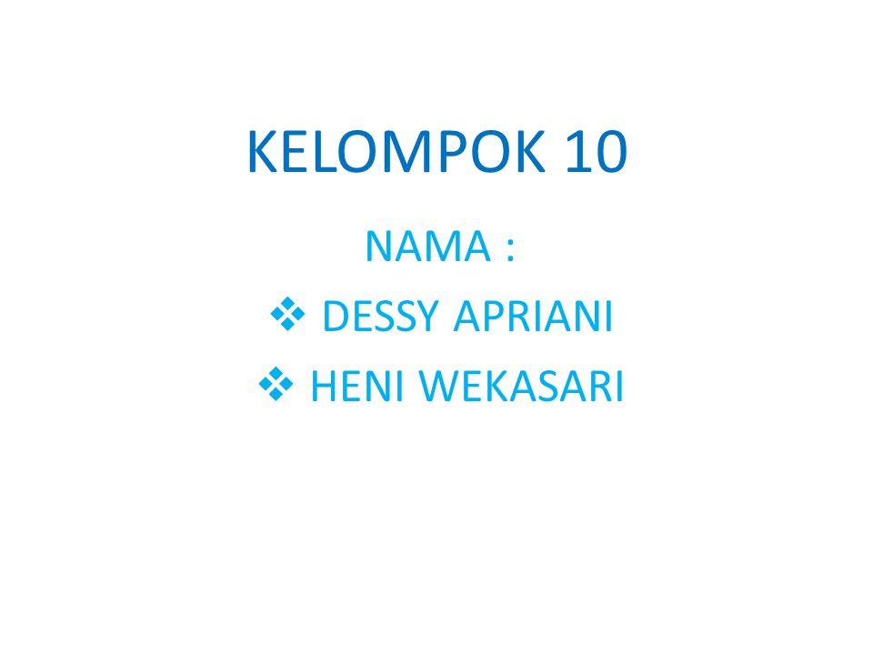 KELOMPOK 10 NAMA :  DESSY APRIANI  HENI WEKASARI