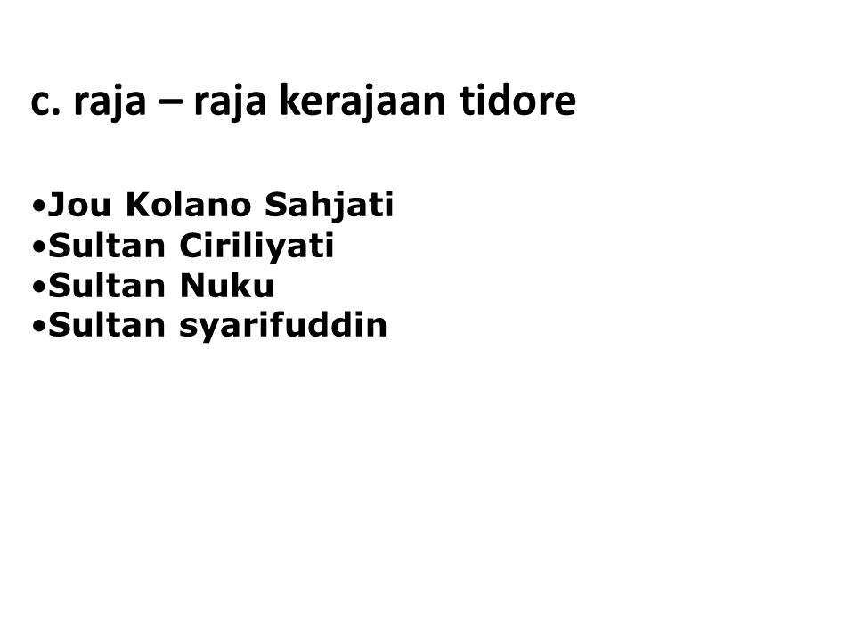 c. raja – raja kerajaan tidore Jou Kolano Sahjati Sultan Ciriliyati Sultan Nuku Sultan syarifuddin