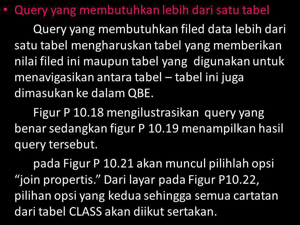 Query yang membutuhkan lebih dari satu tabel Query yang membutuhkan filed data lebih dari satu tabel mengharuskan tabel yang memberikan nilai filed ini maupun tabel yang digunakan untuk menavigasikan antara tabel – tabel ini juga dimasukan ke dalam QBE.