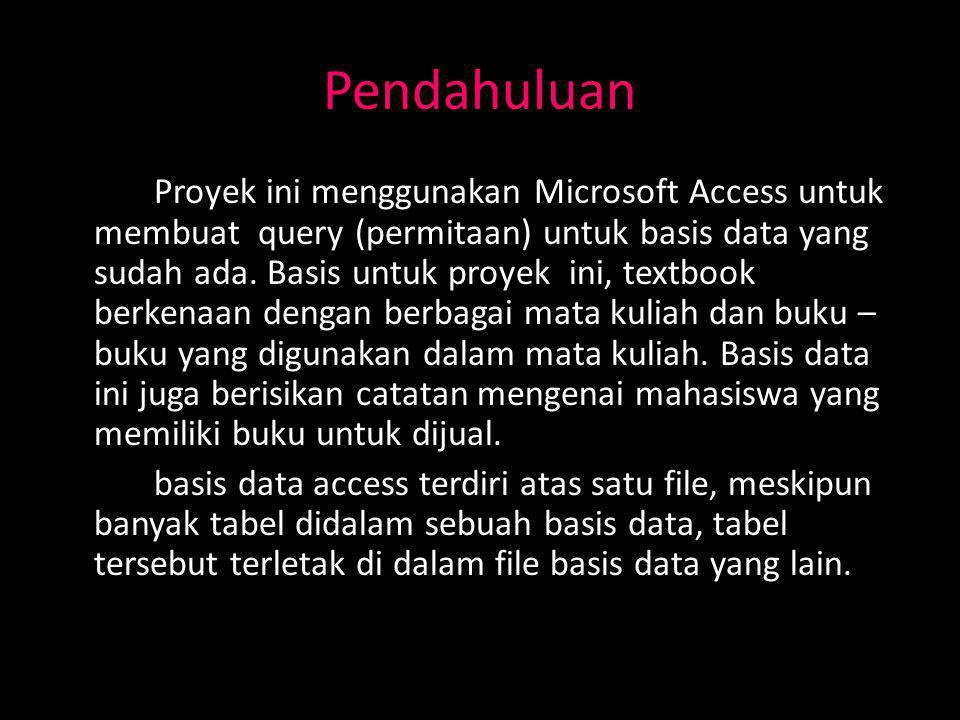 Pendahuluan Proyek ini menggunakan Microsoft Access untuk membuat query (permitaan) untuk basis data yang sudah ada.