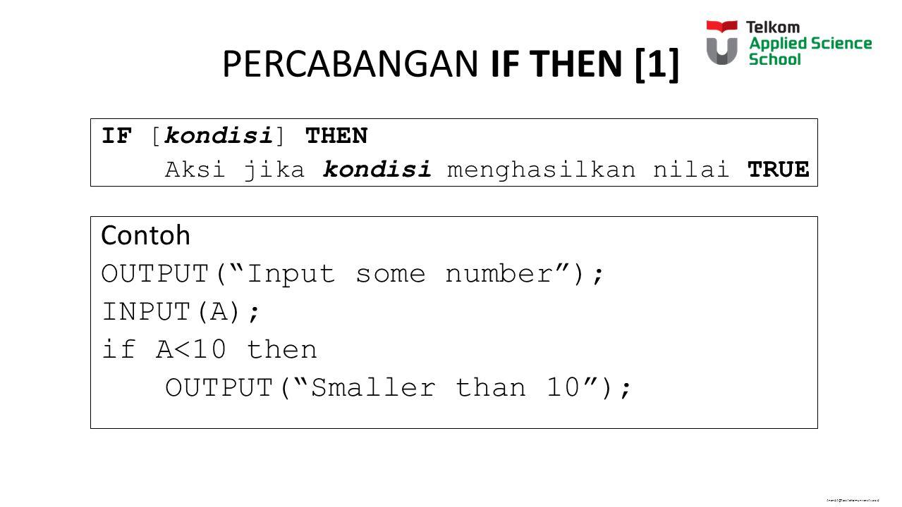 AnandA@tass.telkomuniversity.ac.id PERCABANGAN IF THEN [1] IF [kondisi] THEN Aksi jika kondisi menghasilkan nilai TRUE Contoh OUTPUT( Input some number ); INPUT(A); if A<10 then OUTPUT( Smaller than 10 );