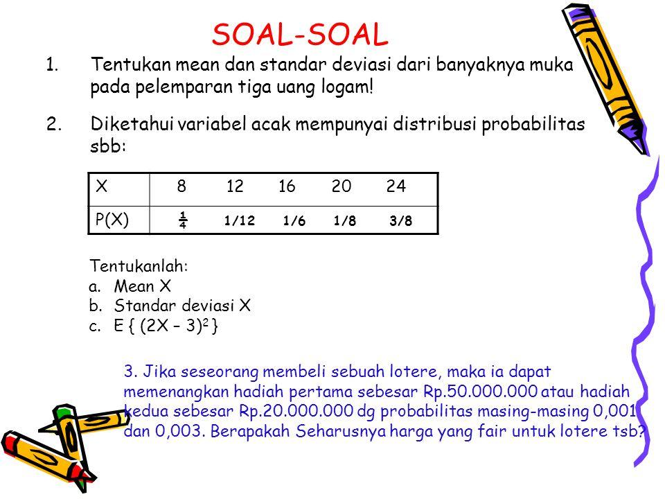 SOAL-SOAL 1.Tentukan mean dan standar deviasi dari banyaknya muka pada pelemparan tiga uang logam! 2.Diketahui variabel acak mempunyai distribusi prob