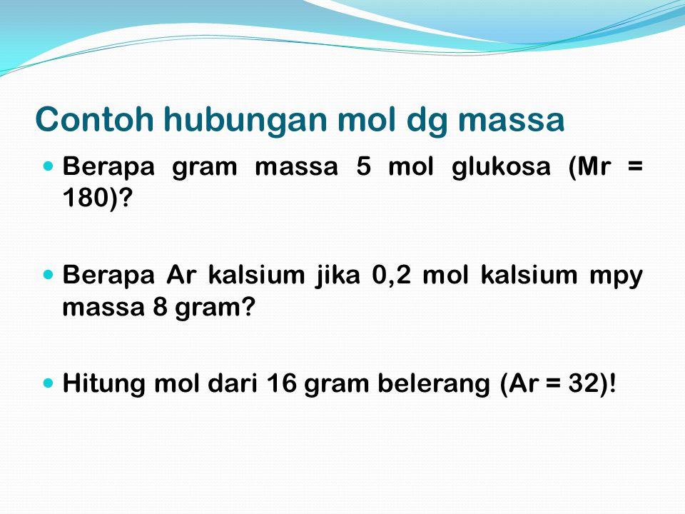 Contoh hubungan mol dg massa Berapa gram massa 5 mol glukosa (Mr = 180)? Berapa Ar kalsium jika 0,2 mol kalsium mpy massa 8 gram? Hitung mol dari 16 g