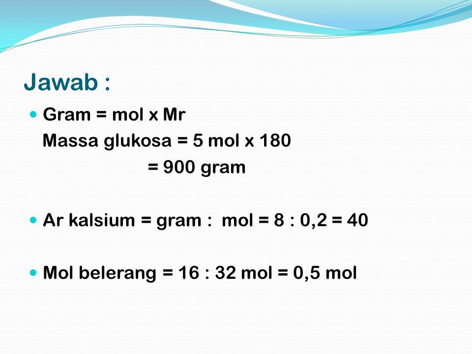 Jawab : Gram = mol x Mr Massa glukosa = 5 mol x 180 = 900 gram Ar kalsium = gram : mol = 8 : 0,2 = 40 Mol belerang = 16 : 32 mol = 0,5 mol