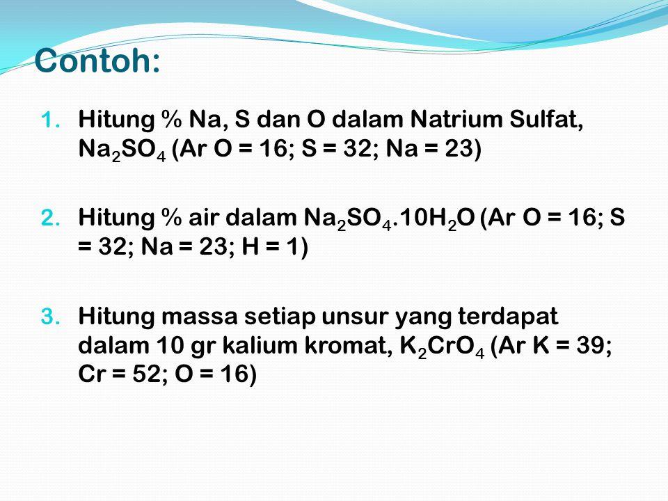 Contoh: 1. Hitung % Na, S dan O dalam Natrium Sulfat, Na 2 SO 4 (Ar O = 16; S = 32; Na = 23) 2. Hitung % air dalam Na 2 SO 4.10H 2 O (Ar O = 16; S = 3