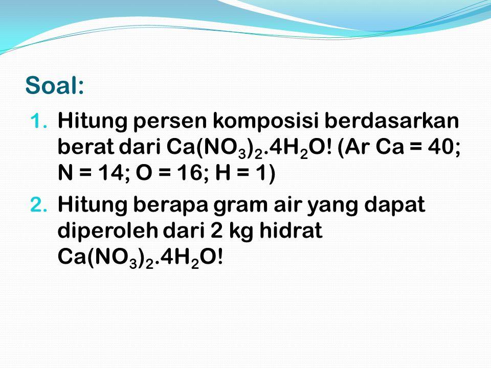 Soal: 1. Hitung persen komposisi berdasarkan berat dari Ca(NO 3 ) 2.4H 2 O! (Ar Ca = 40; N = 14; O = 16; H = 1) 2. Hitung berapa gram air yang dapat d