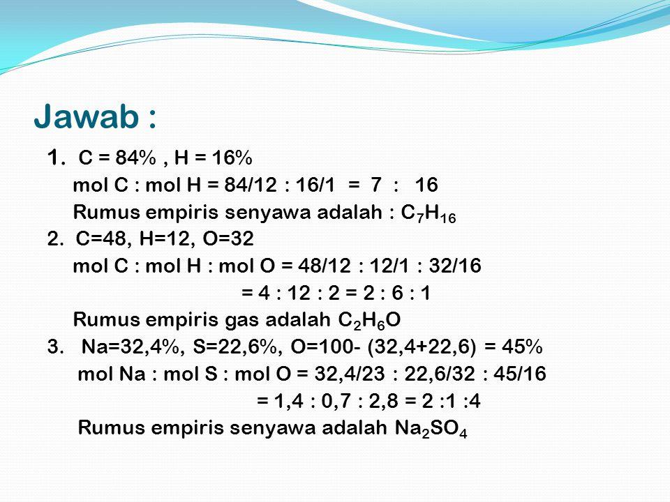 Jawab : 1. C = 84%, H = 16% mol C : mol H = 84/12 : 16/1 = 7 : 16 Rumus empiris senyawa adalah : C 7 H 16 2. C=48, H=12, O=32 mol C : mol H : mol O =