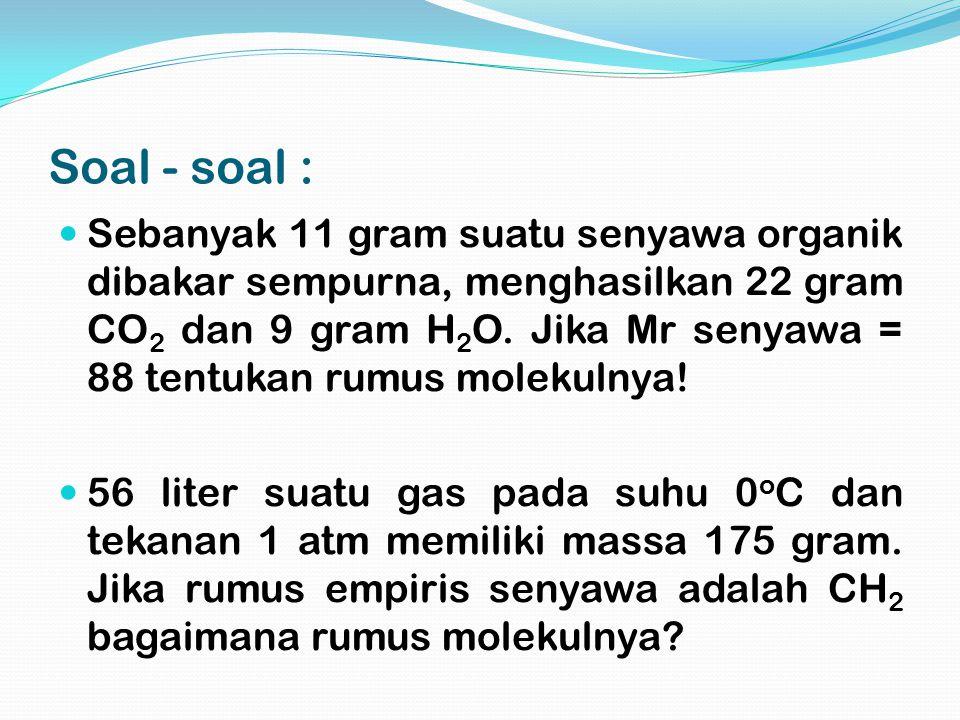 Soal - soal : Sebanyak 11 gram suatu senyawa organik dibakar sempurna, menghasilkan 22 gram CO 2 dan 9 gram H 2 O. Jika Mr senyawa = 88 tentukan rumus