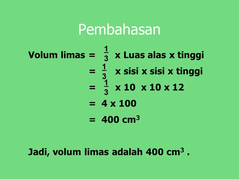 Pembahasan Volum limas = x Luas alas x tinggi = x sisi x sisi x tinggi = x 10 x 10 x 12 = 4 x 100 = 400 cm 3 Jadi, volum limas adalah 400 cm 3. 1313 1
