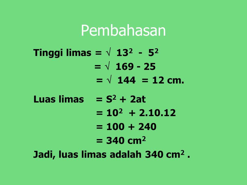 Pembahasan Tinggi limas =  13 2 - 5 2 =  169 - 25 =  144 = 12 cm. Luas limas = S 2 + 2at = 10 2 + 2.10.12 = 100 + 240 = 340 cm 2 Jadi, luas limas a