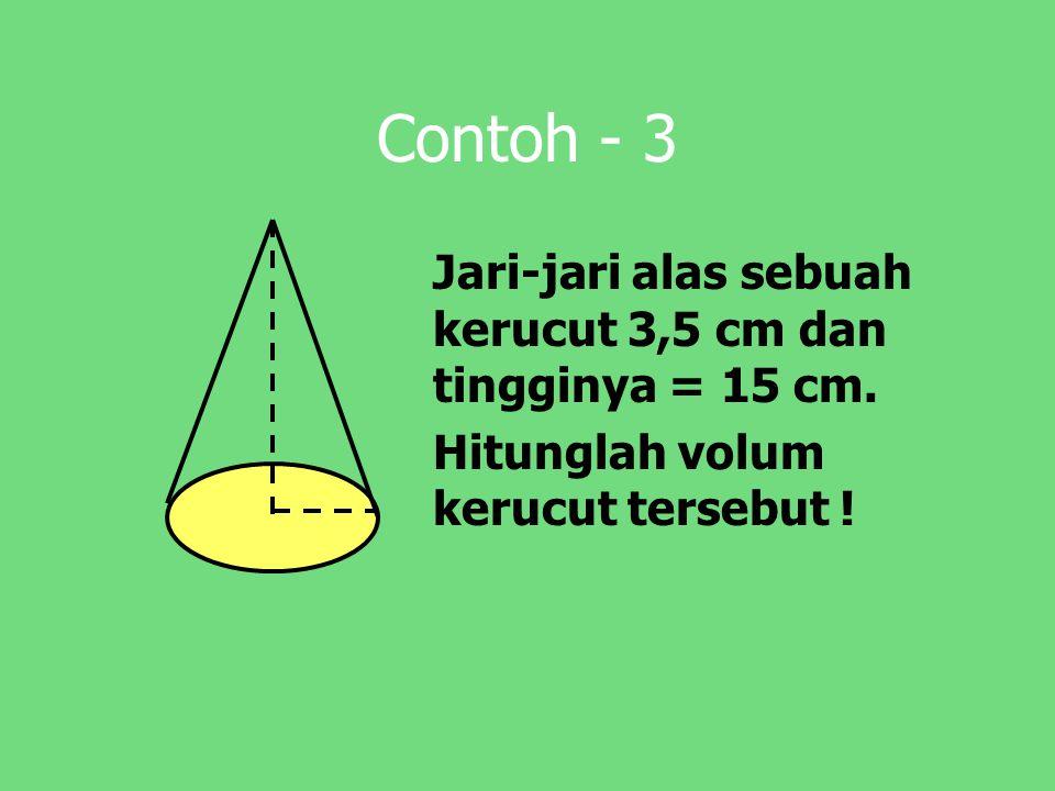 Contoh - 3 Jari-jari alas sebuah kerucut 3,5 cm dan tingginya = 15 cm. Hitunglah volum kerucut tersebut !