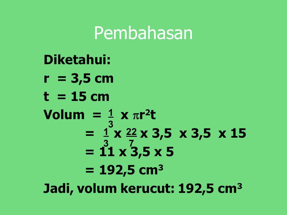 Pembahasan Diketahui: r = 3,5 cm t = 15 cm Volum = x  r 2 t = x x 3,5 x 3,5 x 15 = 11 x 3,5 x 5 = 192,5 cm 3 Jadi, volum kerucut: 192,5 cm 3 1313 131