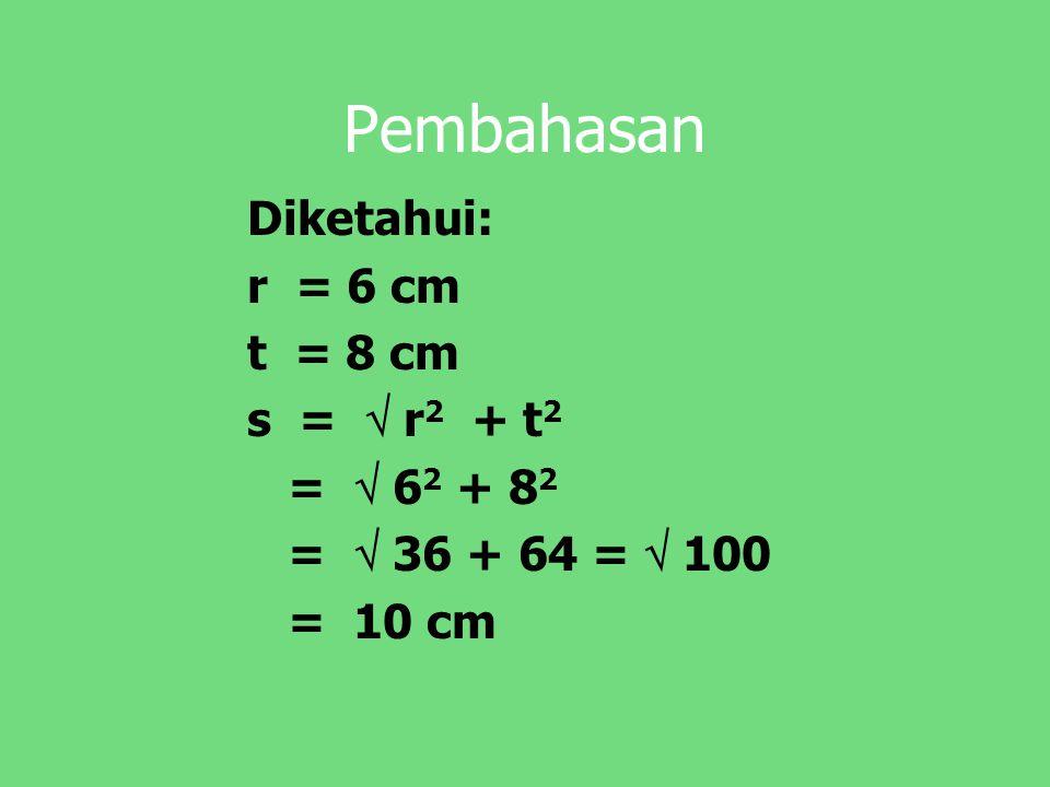 Pembahasan Diketahui: r = 6 cm t = 8 cm s =  r 2 + t 2 =  6 2 + 8 2 =  36 + 64 =  100 = 10 cm