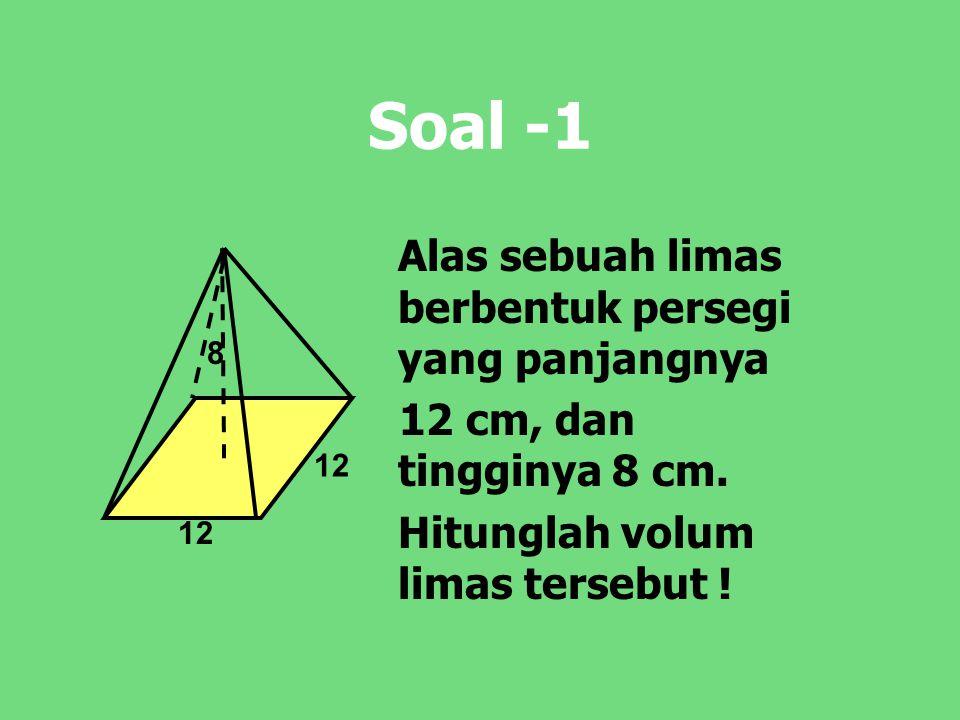 Soal -1 Alas sebuah limas berbentuk persegi yang panjangnya 12 cm, dan tingginya 8 cm. Hitunglah volum limas tersebut ! 12 8